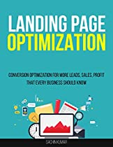 LANDING PAGE OPTIMIZATION: Conversion Optimization For More Leads, Sales, Profit That Every Business Should Know
