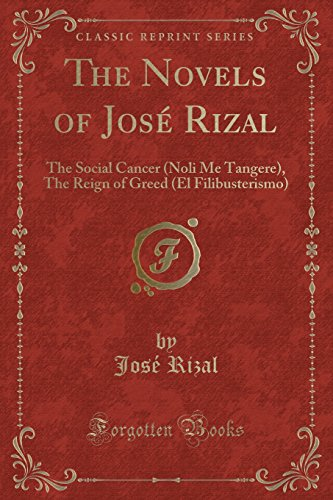 The Novels of José Rizal: The Social Cancer (Noli Me Tangere), The Reign of Greed (El Filibusterismo) (Classic Reprint)