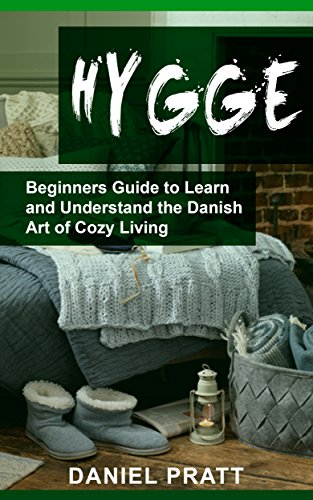 Hygge: Beginner's Guide to Learn and Understand the Danish Art of Cozy Living