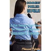 Comment Parler en Public: Il Est Temps Pour Vous De Pouvoir s' Exprimer, Communiquer Et Convaincre !      (prise de parole en public) (French Edition)