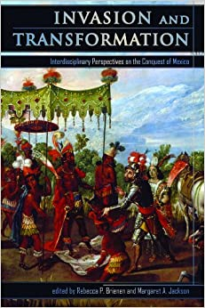 Invasion and Transformation: Interdisciplinary Perspectives on the Conquest of Mexico (Mesoamerican Worlds Series)