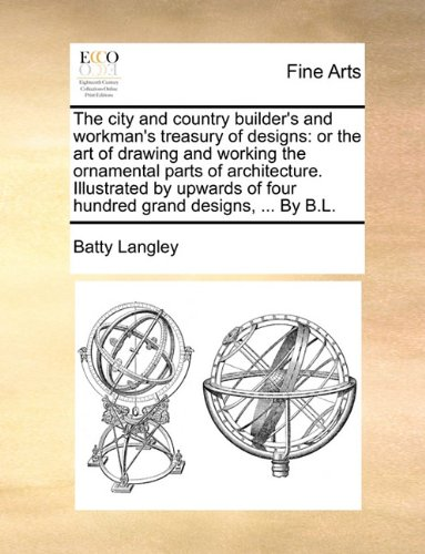 The city and country builder's and workman's treasury of designs: or the art of drawing and working the ornamental parts of architecture. Illustrated ... of four hundred grand designs, ... By B.L.