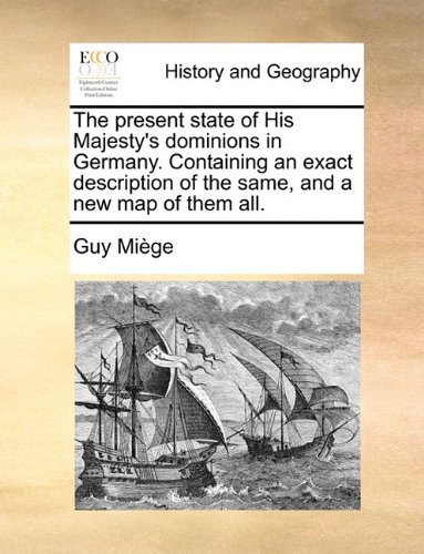 Download The present state of His Majesty's dominions in Germany. Containing an exact description of the same, and a new map of them all. pdf epub