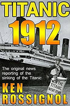 Titanic 1912: The original news reporting of the sinking of the Titanic by [Rossignol, Ken]