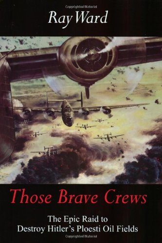 Those Brave Crews: The Epic Raid to Destroy Hitler's Ploesti Oil Fields by Weldon Publications