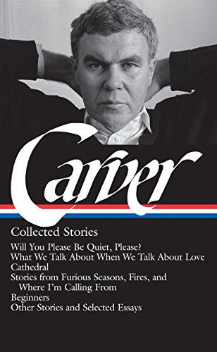 Raymond Carver: Collected Stories (LOA #195): Will You Please Be Quiet, Please? / What We Talk About When We Talk About Love / Cathedral / stories ... / other stories (Library of America)