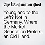 Young and to the Left? Not in Germany, Where the Merkel Generation Prefers an Old Hand. | Isaac Stanley-Becker,Rick Noack