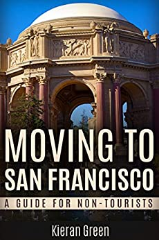 Moving to San Francisco: A Guide for Non-Tourists (San Francisco, San Francisco CA, San Francisco California, San Francisco Travel, San Francisco Travel Guide Book 1) by [Green, Kieran]
