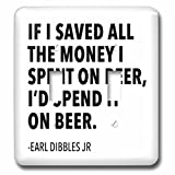 saved pic - Tory Anne Collections Quotes - IF I SAVED ALL THE MONEY I SPENT ON BEER, ID SPEND IT ON BEER. - Light Switch Covers - double toggle switch (lsp_237266_2)