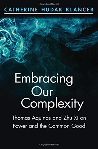 Embracing Our Complexity: Thomas Aquinas and Zhu Xi on Power and the Common Good (Suny Series in Chinese Philosophy and Culture)
