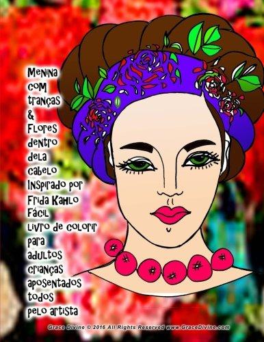 Menina com tranas & Flores dentro dela cabelo Inspirado por Frida Kahlo fcil livro de colorir para adultos crianas aposentados todos pelo artista Grace Divine (Portuguese Edition)