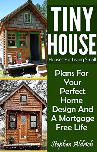Tiny House: Houses For Living Small: Plans For Your Perfect Home Design And A Mortgage Free Life (Tiny Homes, Tiny House Plans, Sustainable Living, Tiny House Living) by [Aldrich, Stephen]