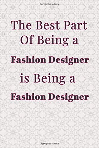 The Best Part Of Being A Fashion Designer Is Being A Fashion Designer Blank Lined Journal Notebook Funny Fashion Designer Notebook Ruled Writing Book Gift For Fashion Designer Tailor House Jobs Creative