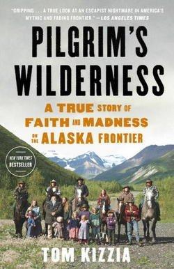 Tom Kizzia: Pilgrim's Wilderness : A True Story of Faith and Madness on the Alaska Frontier (Paperback); 2014 Edition (Tom Kizzia)