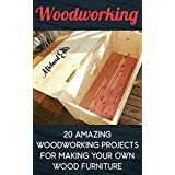 Woodworking: 20 Amazing Woodworking Projects For Making Your Own Wood Furniture: (Household Hacks, DIY Projects, DIY Crafts,Wood Pallet Projects, Woodworking, ... recycled crafts, recycle reuse renew)
