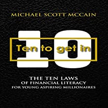 10 to Get In: The Ten Laws of Financial Literacy for Young Aspiring Millionaires Audiobook by Michael Scott McCain Narrated by Michael Scott McCain, Jim Cooper