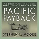 Pacific Payback: The Carrier Aviators Who Avenged Pearl Harbor at the Battle of Midway | Stephen L. Moore