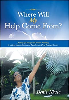 Book Where Will My Help Come From?: A Story of Courage and Positive Thinking in a Fight Against Elusive and Transforming Drug-Resistant Cancer