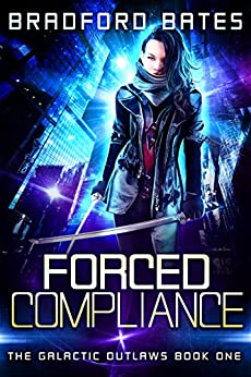 Forced Compliance (The Galactic Outlaws Book 1) by [Bates, Bradford]