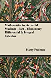 Mathematics for Actuarial Students - Part I, Elementary Differential and Integral Calculus, Harry Freeman, 1447457676