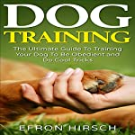 Dog Training: The Ultimate Guide to Training Your Dog to Be Obedient and Do Cool Tricks | Efron Hirsch