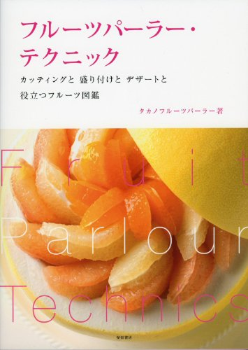 フルーツパーラー・テクニック: カッティングと 盛り付けと デザートと 役立つフルーツ図鑑