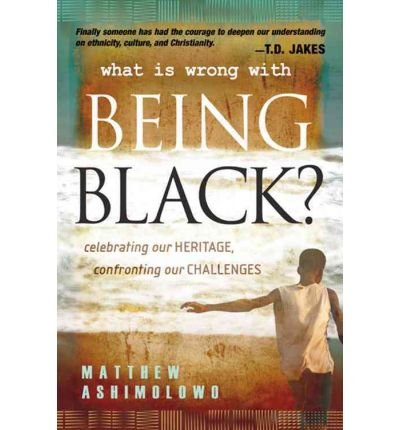 Read Online What Is Wrong with Being Black?: Celebrating Our Heritage, Confronting Our Challenges [WHAT IS WRONG W/BEING BLACK] pdf