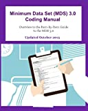 Includes October 2015 updates. This Minimum Data Set (MDS) 3.0 Coding Manual is designed to be an authoritative source of information for coding the MDS 3.0. The contents within this manual represent pertinent portions of the Centers for Medicare &am...