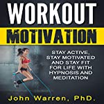Workout Motivation: Stay Active, Stay Motivated and Stay Fit for Life with Hypnosis and Meditation | John Warren PhD