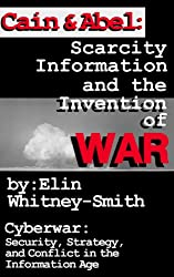 Cain and Abel: Scarcity, Information and the Invention of WAR (Cyberwar Book 1)