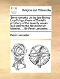 Some Remarks on the Late Bishop Lloyd's Hypothesis of Daniel's Prophecy of the Seventy Weeks in a Letter to the Reverend Mr Marshal, by Peter L, Peter Lancaster, 1170618340