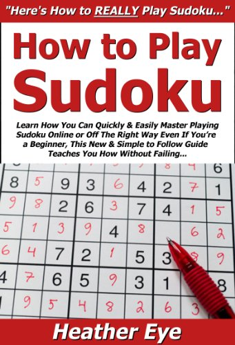 Playing Sudoku (How to Play Sudoku: Learn How You Can Quickly & Easily Master Playing Sudoku Online or Off The Right Way Even If You're a Beginner, This New & Simple to)