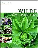 Wilde Köstlichkeiten: 75 leckere Ideen für die Wildkräuterküche - vegetarisch und vitalstoffreich