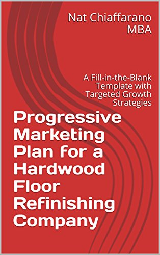 (Progressive Marketing Plan for a Hardwood Floor Refinishing Company: A Fill-in-the-Blank Template with Targeted Growth Strategies)
