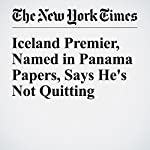 Iceland Premier, Named in Panama Papers, Says He's Not Quitting | Dan Bilefsky