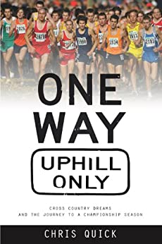 One Way, Uphill Only: Cross Country Dreams and the Journey to a Championship Season by [Quick, Chris]