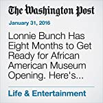Lonnie Bunch Has Eight Months to Get Ready for African American Museum Opening. Here's His To-Do List. | Peggy McGlone