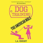 Dog Training the American Male: A Novel | L. A. Knight