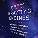 Gravity's Engines: How Bubble-Blowing Black Holes Rule Galaxies, Stars, and Life in the Cosmos Audiobook by Caleb Scharf Narrated by Caleb Scharf