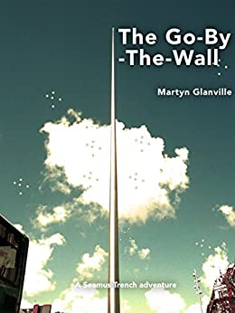 The Go-By-The-Wall (Seamus Trench Book 1) by [Glanville, Martyn]