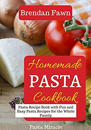 Homemade Pasta Cookbook Pasta Recipe Book With Fun And Easy Pasta Recipes For The Whole Family Pasta Miracle English Edition Ebook Fawn Brendan Amazon Nl Kindle Store
