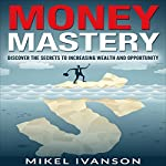 Money Mastery: Discover the Secrets of Increasing Wealth and Opportunity | Mikel Ivanson