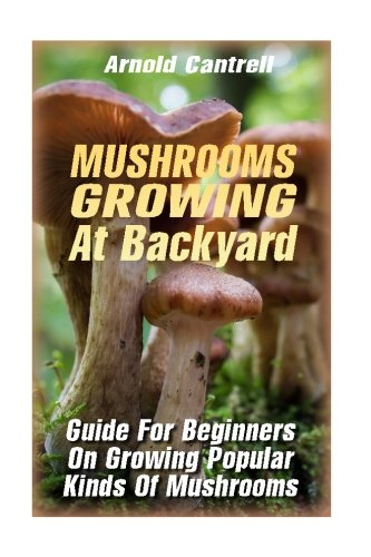 - Mushrooms Growing At Backyard: Guide For Beginners On Growing Popular Kinds Of Mushrooms: (Growing Indoors, Gardening Vegetables, Gardening Books, Gardening Year Around) )