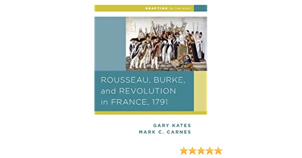 Amazon Rousseau Burke And Revolution In France 1791 Reacting To The Past 9780393937312 Gary Kates Mark C Carnes Books
