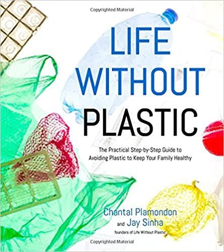 Book Life Without Plastic: The Practical Step-By-Step Guide to Avoiding Plastic to Keep Your Family Healthy