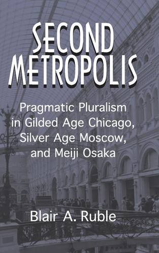 Second Metropolis: Pragmatic Pluralism in Gilded Age Chicago, Silver Age Moscow, and Meiji Osaka (Woodrow Wilson Center