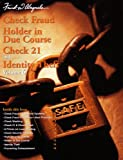 Check Fraud, Holder in Due Course, Check 21 & Identity Theft, V6: Check Fraud, National Epidemic; Prevention Best Practices; Check Washing; Check 21 & Check Fraud; Primer on Laser Printing; Check Security Features; High Security Checks; Holder in Due (2007 Printing, SC1006)