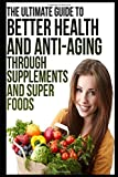Better Health And Anti-Aging Through Supplements and Super Foods