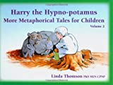 Harry the Hypno-potamus: More Metaphorical Tales for Children (VOL 2)