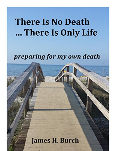 There Is No Death ... There Is Only Life: preparing for MY OWN death by [Burch, James H.]